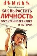 ЛеонидСурженко - Как вырастить Личность. Воспитание без крика и истерик