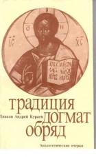 Андрей Кураев - Традиция, Догмат, Обряд. Апологетический очерк
