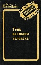 Артур Конан Дойл - Тень великого человека. Рассказы (сборник)