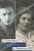 - Л. Пантелеев - Л. Чуковская. Переписка. 1929-1987