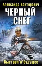 Александр Конторович - Черный снег. Выстрел в будущее