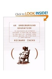 Richard Zacks - An Underground Education: The Unauthorized and Outrageous Supplement to Everything You Thought You Knew About Art, Sex, Business, Crime, Science, Medicine, and Other Fields of Human Knowledge