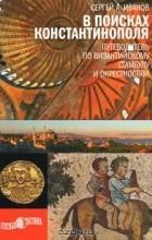 Сергей Иванов - В поисках Константинополя. Путеводитель по византийскому Стамбулу и окрестностям