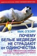 Мик О'Хэйр - Почему белые медведи не страдают от одиночества и еще 100 вопросов, которые поставят в тупик любого ученого