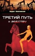 Андрей Пионтковский - Третий путь к рабству