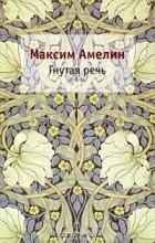 Максим Амелин - Гнутая речь