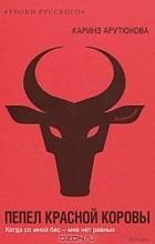 Каринэ Арутюнова - Пепел красной коровы