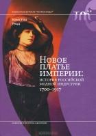 Кристин Руан - Новое платье империи. История Российской модной индустрии, 1700-1917