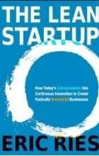 Eric Ries - The Lean Startup: How Today's Entrepreneurs Use Continuous Innovation to Create Radically Successful Businesses