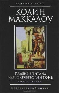 Колин Маккалоу - Падение титана, или Октябрьский конь. В 2 томах. Книга 1