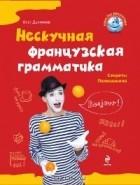 Олег Дьяконов - Нескучная французская грамматика. Секреты Полишинеля