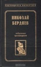 Николай Бердяев - Николай Бердяев. Избранные произведения