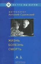 Митрополит Антоний Сурожский - Жизнь. Болезнь. Смерть