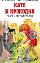 - Катя и крокодил. Сказки среди бела дня (сборник)