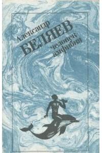Александр Беляев - Человек-амфибия. Роман и рассказы (сборник)