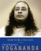 Paramhansa Yogananda - How To Be A Success: The Wisdom of Yogananda, Volume 4