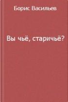 Борис Васильев — Вы чье, старичье?