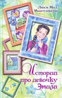 Люси Мод Монтгомери - Истории про девочку Эмили