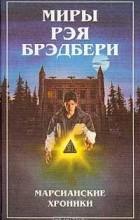 Рэй Брэдбери - Миры Рэя Брэдбери. Книга 1. Марсианские хроники. Человек в картинках