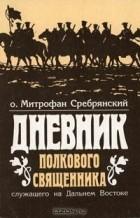 Митрофан Сребрянский - Дневник полкового священника, служащего на Дальнем Востоке