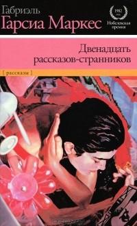 Габриэль Гарсиа Маркес - Двенадцать рассказов-странников (сборник)