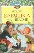 Мира Лобе - Бабушка на яблоне. Как было дело с Мохнаткой (сборник)