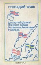Геннадий Фиш - Здравствуй, Дания! Норвегия рядом. Отшельник Атлантики. У шведов