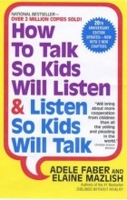 Adele Faber, Elaine Mazlish - How to Talk So Kids Will Listen & Listen So Kids Will Talk