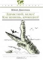 Юрий Дмитриев - Здравствуй, белка! Как живешь, крокодил?