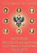 Соломон Волков - История русской культуры в царствование Романовых. 1613-1917