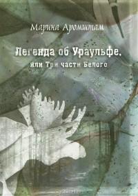 Марина Аромштам - Легенда об Ураульфе, или Три части Белого