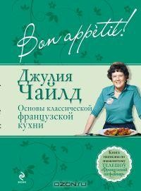 Джулия Чайлд - Bon аppètit! Основы классической французской кухни