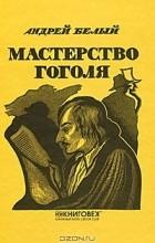 Андрей Белый - Мастерство Гоголя. Исследование