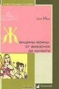 Олег Ивик - Женщины-воины. От амазонок до куноити