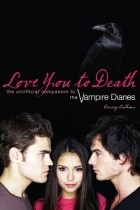 Crissy Calhoun - Love You to Death: The Unofficial Companion to The Vampire Diaries
