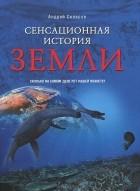 Андрей Скляров - Сенсационная история Земли. Сколько на самом деле лет нашей планете?