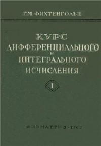 Г.М. Фихтенгольц - Курс дифференциального и интегрального исчисления. Том 1