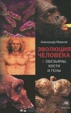 Александр Марков - Эволюция человека. В 2 книгах. Книга 1. Обезьяны, кости и гены
