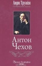 Анри Труайя - Антон Чехов