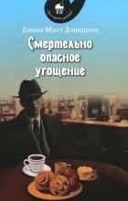 Диана Мотт Дэвидсон - Смертельно опасное угощение
