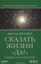 """Виктор Франкл - Сказать жизни """"Да!"""". Психолог в концлагере"""