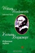 Уильям Вордсворт - Уильям Вордсворт. Избранная лирика / William Wordsworth. Selected Verse (сборник)