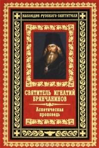 Святитель Игнатий Брянчанинов - Аскетическая проповедь