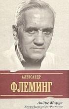 Андре Моруа - Жизнь Александра Флеминга