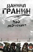 Даниил Гранин - Мой лейтенант
