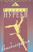 Рудольф Нуреев - Рудольф Нуреев. Автобиография