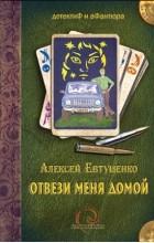 Алексей Евтушенко - Отвези меня домой