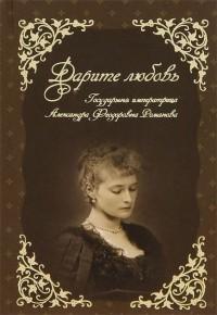 Государыня Императрица Александра Федоровна Романова - Дарите любовь