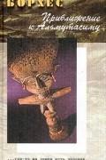 Хорхе Луис Борхес - Приближение к Альмутасиму
