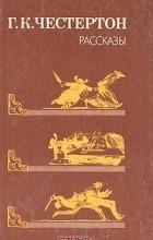 Г. К. Честертон - Г. К. Честертон. Рассказы (сборник)